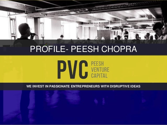 WE INVEST IN PASSIONATE ENTREPRENEURS WITH DISRUPTIVE IDEAS PROFILE- PEESH CHOPRA