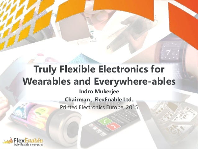 Truly Flexible Electronics for Wearables and Everywhere-ables Indro Mukerjee Chairman , FlexEnable Ltd. Printed Electronic...