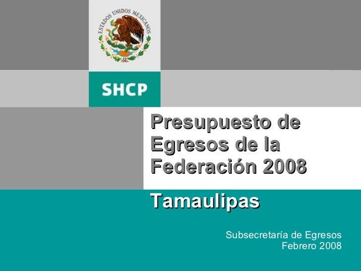 Presupuesto de Egresos de la Federación 2008 Tamaulipas Subsecretaría de Egresos Febrero 2008