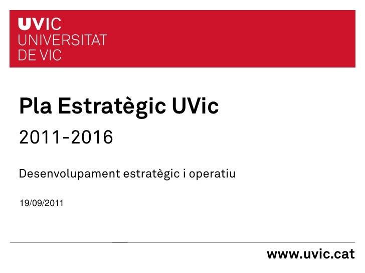 Pla Estratègic UVic2011-2016Desenvolupament estratègic i operatiu19/09/2011                                        www.uvi...