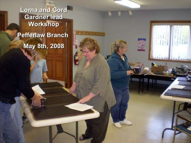 Lorna and Gord Gardner lead Workshop Pefferlaw Branch  May 8th, 2008