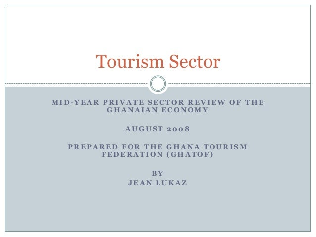 Tourism Sector MID-YEAR PRIVATE SECTOR REVIEW OF THE GHANAIAN ECONOMY AUGUST 2008 PREPARED FOR THE GHANA TOURISM FEDERATIO...