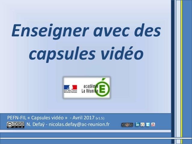 PEFN-FIL « Capsules vidéo » - Avril 2017 (v1.5) N. Defaÿ - nicolas.defay@ac-reunion.fr Enseigner avec des capsules vidéo