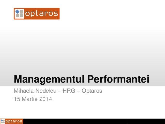 Managementul Performantei Mihaela Nedelcu – HRG – Optaros 15 Martie 2014