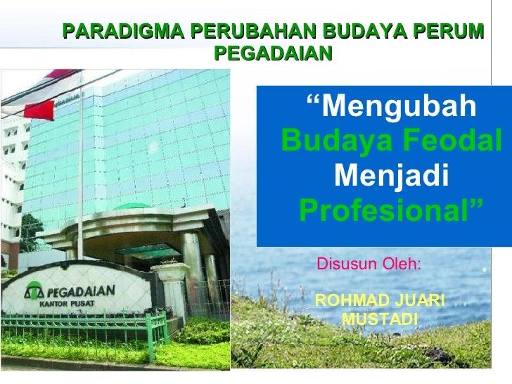 """"""" Mengubah  Budaya Feodal  Menjadi  Profesional"""" PARADIGMA PERUBAHAN BUDAYA PERUM PEGADAIAN Disusun Oleh: ROHMAD JUARI MUS..."""