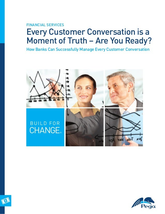 FINANCIAL SERVICES  Every Customer Conversation is a Moment of Truth – Are You Ready? How Banks Can Successfully Manage Ev...
