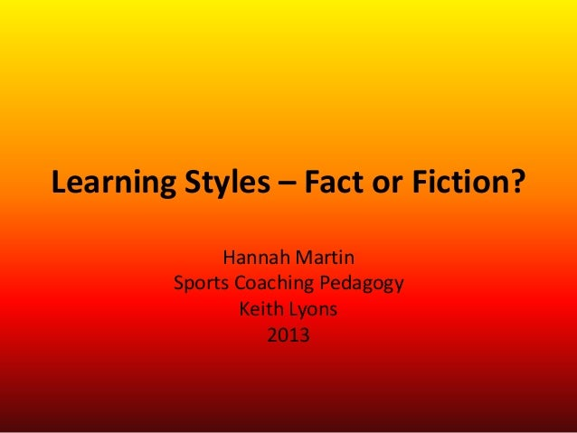 Learning Styles – Fact or Fiction?Hannah MartinSports Coaching PedagogyKeith Lyons2013