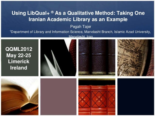 Using LibQual+ ® As a Qualitative Method: Taking OneIranian Academic Library as an ExamplePegah Tajer1Department of Librar...