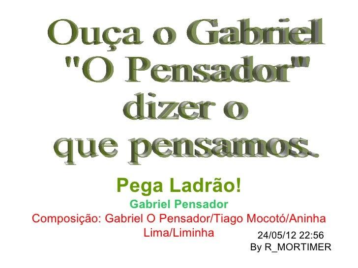 Pega Ladrão!                Gabriel PensadorComposição: Gabriel O Pensador/Tiago Mocotó/Aninha                   Lima/Limi...