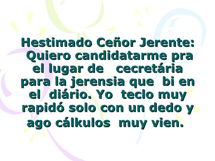 Hestimado Ceñor Jerente: Quiero candidatarme pra el lugar de cecretária para la jerensia que bi en el diário. Yo tec...