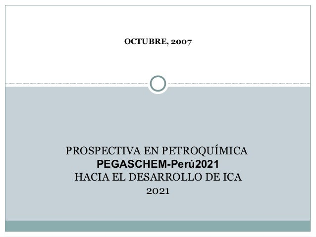OCTUBRE, 2007PROSPECTIVA EN PETROQUÍMICA    PEGASCHEM-Perú2021 HACIA EL DESARROLLO DE ICA            2021