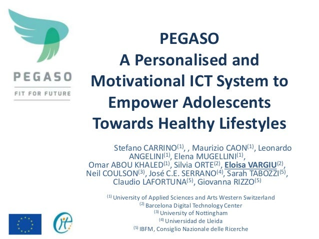 PEGASO A Personalised and Motivational ICT System to Empower Adolescents Towards Healthy Lifestyles Stefano CARRINO(1), , ...