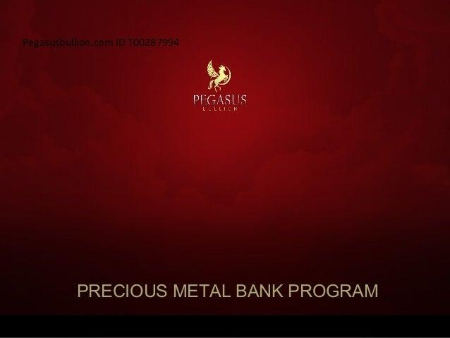 PRECIOUS METAL BANK PROGRAM Pegasusbullion.com ID T00287994