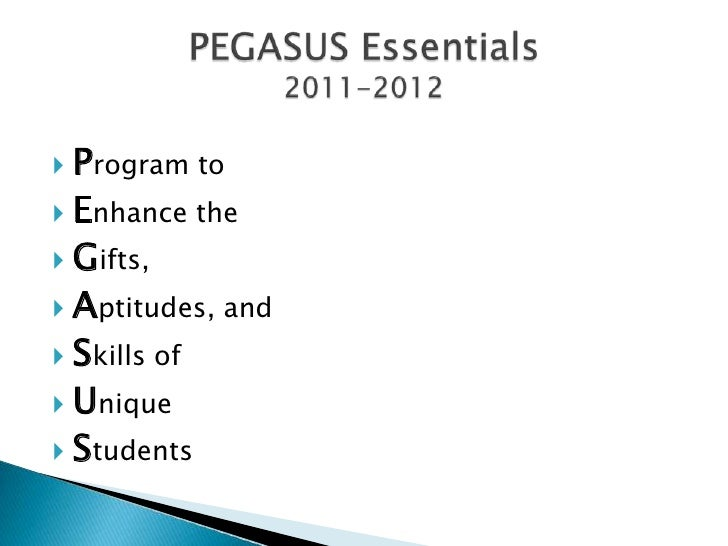 PEGASUS Essentials2011-2012<br />Program to <br />Enhance the <br />Gifts, <br />Aptitudes, and <br />Skills of <br />Uniq...
