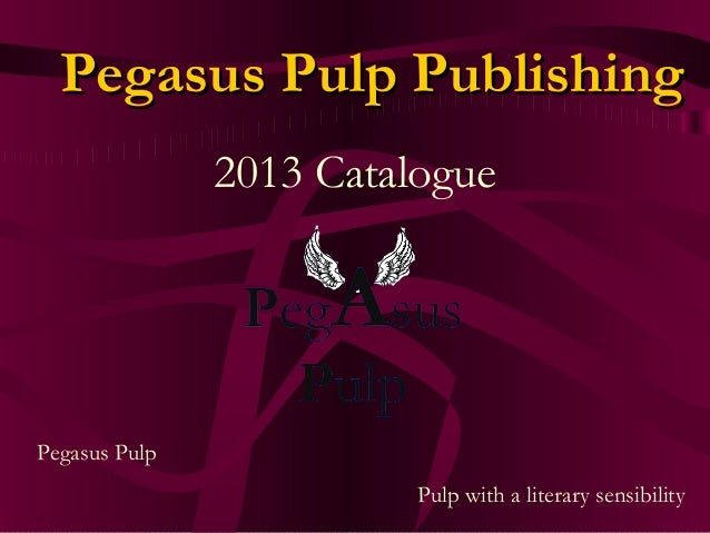 Pegasus Pulp PublishingPegasus Pulp Publishing 2013 Catalogue Pegasus Pulp Pulp with a literary sensibility