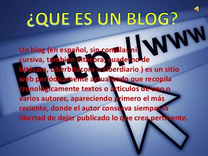 Un blog (en español, sin comillas nicursiva, también bitácora, cuaderno debitácora, ciberbitácora o ciberdiario ) es un si...