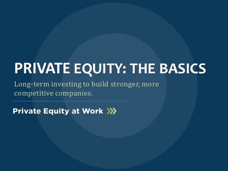 PRIVATE EQUITY: THE BASICSLong-term investing to build stronger, morecompetitive companies.