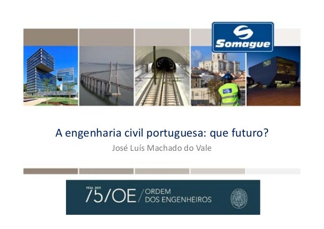 A engenharia civil portuguesa: que futuro? José Luís Machado do Vale