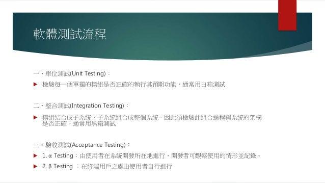 軟體測試流程 一、單位測試(Unit Testing):  檢驗每一個單獨的模組是否正確的執行其預期功能,通常用白箱測試 二、整合測試(Integration Testing):  模組結合成子系統,子系統組合成整個系統,因此須檢驗此組合過...