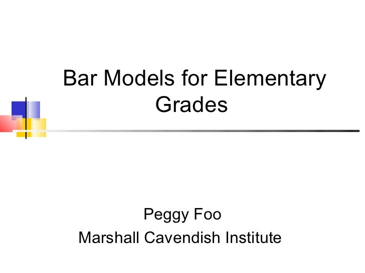 Bar Models for Elementary        Grades          Peggy Foo Marshall Cavendish Institute