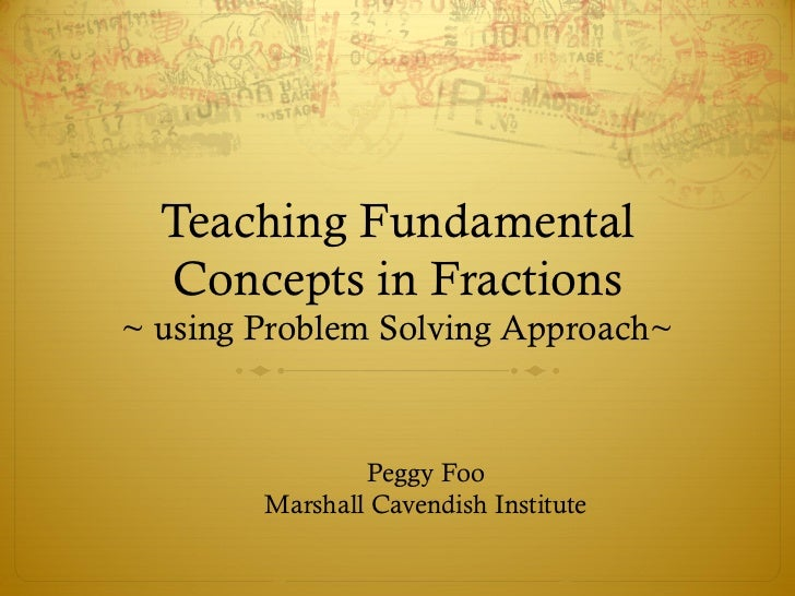 Teaching Fundamental  Concepts in Fractions~ using Problem Solving Approach~                Peggy Foo        Marshall Cave...