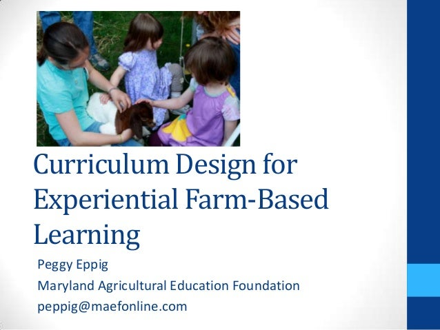 Curriculum Design for Experiential Farm-Based Learning Peggy Eppig Maryland Agricultural Education Foundation peppig@maefo...