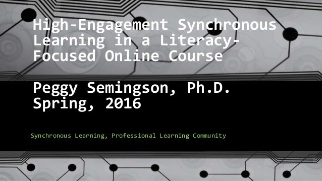 High-Engagement Synchronous Learning in a Literacy- Focused Online Course Peggy Semingson, Ph.D. Spring, 2016 Synchronous ...
