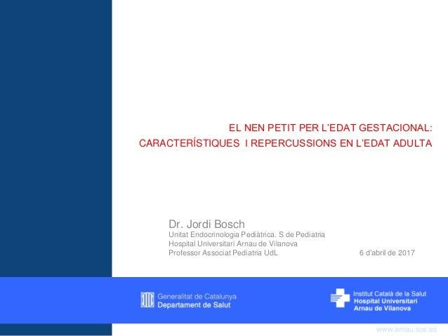 www.arnau.scs.es EL NEN PETIT PER L'EDAT GESTACIONAL: CARACTERÍSTIQUES I REPERCUSSIONS EN L'EDAT ADULTA Dr. Jordi Bosch Un...