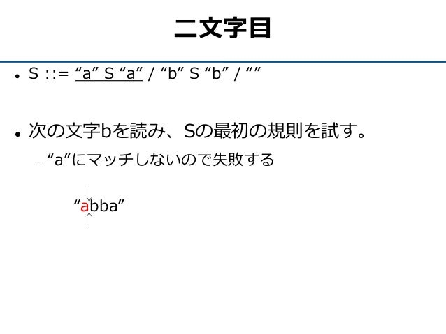 """二文字目  S ::= """"a"""" S """"a"""" / """"b"""" S """"b"""" / """"""""  次の文字bを読み、Sの最初の規則を試す。  """"a""""にマッチしないので失敗する """"abba"""""""