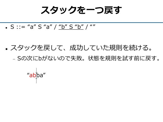 """スタックを一つ戻す  S ::= """"a"""" S """"a"""" / """"b"""" S """"b"""" / """"""""  スタックを戻して、成功していた規則を続ける。  Sの次にbがないので失敗。状態を規則を試す前に戻す。 """"abba"""""""