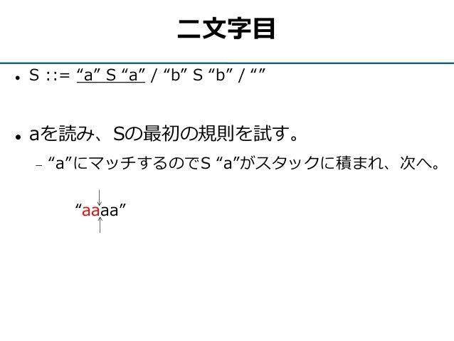 """二文字目  S ::= """"a"""" S """"a"""" / """"b"""" S """"b"""" / """"""""  aを読み、Sの最初の規則を試す。  """"a""""にマッチするのでS """"a""""がスタックに積まれ、次へ。 """"aaaa"""""""