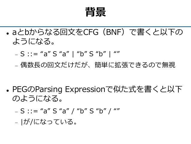 """背景  aとbからなる回文をCFG(BNF)で書くと以下の ようになる。  S ::= """"a"""" S """"a""""   """"b"""" S """"b""""   """"""""  偶数長の回文だけだが、簡単に拡張できるので無視  PEGのParsing Expressio..."""