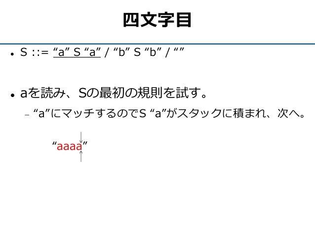 """四文字目  S ::= """"a"""" S """"a"""" / """"b"""" S """"b"""" / """"""""  aを読み、Sの最初の規則を試す。  """"a""""にマッチするのでS """"a""""がスタックに積まれ、次へ。 """"aaaa"""""""