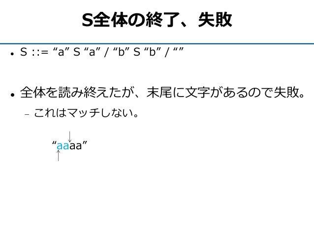 """S全体の終了、失敗  S ::= """"a"""" S """"a"""" / """"b"""" S """"b"""" / """"""""  全体を読み終えたが、末尾に文字があるので失敗。  これはマッチしない。 """"aaaa"""""""