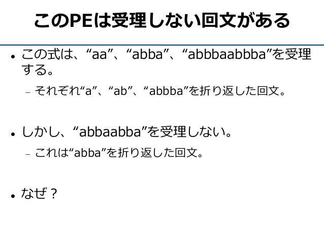 """このPEは受理しない回文がある  この式は、""""aa""""、""""abba""""、""""abbbaabbba""""を受理 する。  それぞれ""""a""""、""""ab""""、""""abbba""""を折り返した回文。  しかし、""""abbaabba""""を受理しない。  これは""""abba""""..."""