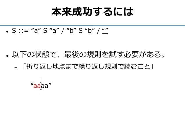 """本来成功するには  S ::= """"a"""" S """"a"""" / """"b"""" S """"b"""" / """"""""  以下の状態で、最後の規則を試す必要がある。  「折り返し地点まで繰り返し規則で読むこと」 """"aaaa"""""""