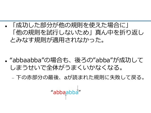 """ 「成功した部分が他の規則を使えた場合に」 「他の規則を試行しないため」真ん中を折り返し とみなす規則が適用されなかった。  """"abbaabba""""の場合も、後ろの""""abba""""が成功して しまうせいで全体がうまくいかなくなる。  下の赤部分..."""