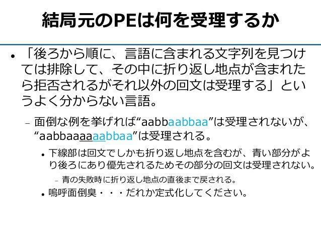"""結局元のPEは何を受理するか  「後ろから順に、言語に含まれる文字列を見つけ ては排除して、その中に折り返し地点が含まれた ら拒否されるがそれ以外の回文は受理する」とい うよく分からない言語。  面倒な例を挙げれば""""aabbaabbaa""""は..."""