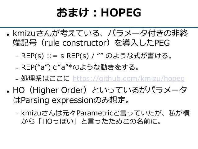 """おまけ:HOPEG  kmizuさんが考えている、パラメータ付きの非終 端記号(rule constructor)を導入したPEG  REP(s) ::= s REP(s) / """""""" のような式が書ける。  REP(""""a"""")で""""a""""*のよ..."""