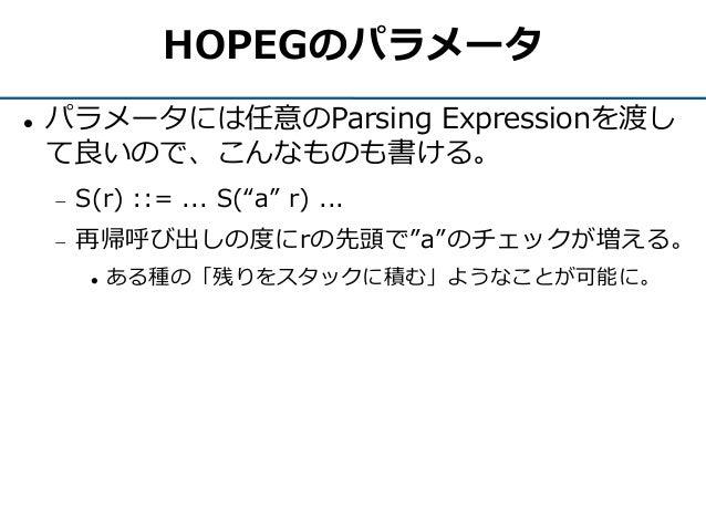 "HOPEGのパラメータ  パラメータには任意のParsing Expressionを渡し て良いので、こんなものも書ける。  S(r) ::= ... S(""a"" r) ...  再帰呼び出しの度にrの先頭で""a""のチェックが増える。 ..."