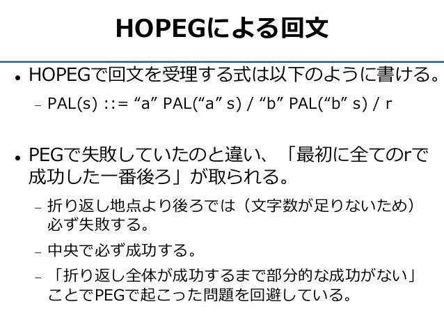 "HOPEGによる回文  HOPEGで回文を受理する式は以下のように書ける。  PAL(s) ::= ""a"" PAL(""a"" s) / ""b"" PAL(""b"" s) / r  PEGで失敗していたのと違い、「最初に全てのrで 成功した一番後..."