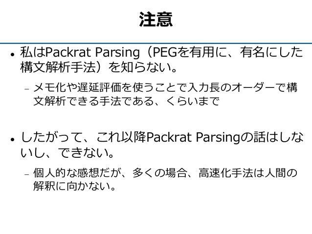 注意  私はPackrat Parsing(PEGを有用に、有名にした 構文解析手法)を知らない。  メモ化や遅延評価を使うことで入力長のオーダーで構 文解析できる手法である、くらいまで  したがって、これ以降Packrat Parsin...