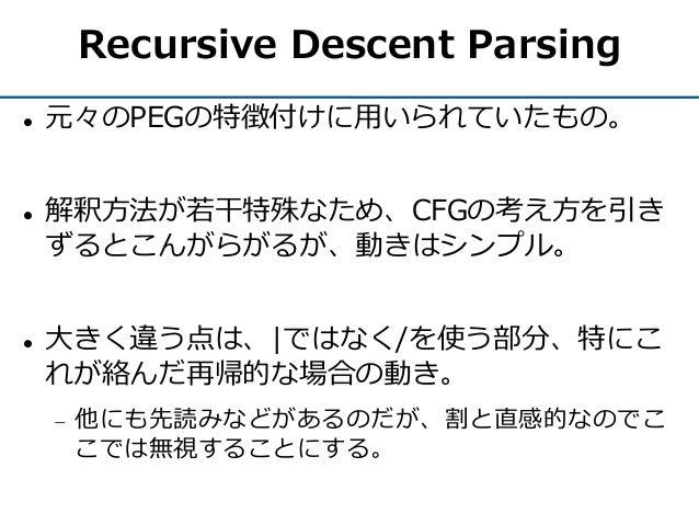 Recursive Descent Parsing  元々のPEGの特徴付けに用いられていたもの。  解釈方法が若干特殊なため、CFGの考え方を引き ずるとこんがらがるが、動きはシンプル。  大きく違う点は、 ではなく/を使う部分、特にこ...