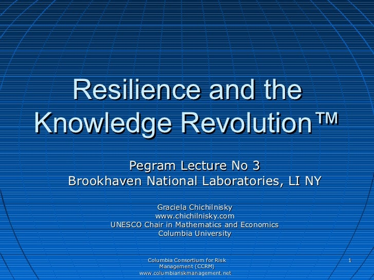 Resilience and theKnowledge Revolution™          Pegram Lecture No 3  Brookhaven National Laboratories, LI NY             ...