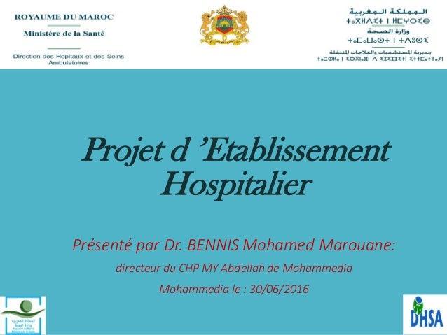 Projet d 'Etablissement Hospitalier Présenté par Dr. BENNIS Mohamed Marouane: directeur du CHP MY Abdellah de Mohammedia M...
