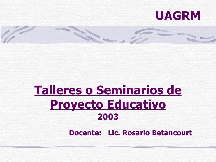 Talleres o Seminarios de Proyecto Educativo 2003 <ul><ul><ul><ul><li>Docente:  Lic. Rosario Betancourt </li></ul></ul></ul...
