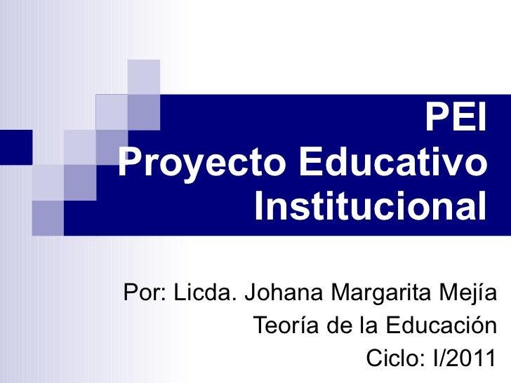 PEI Proyecto Educativo Institucional Por: Licda. Johana Margarita Mejía Teoría de la Educación Ciclo: I/2011