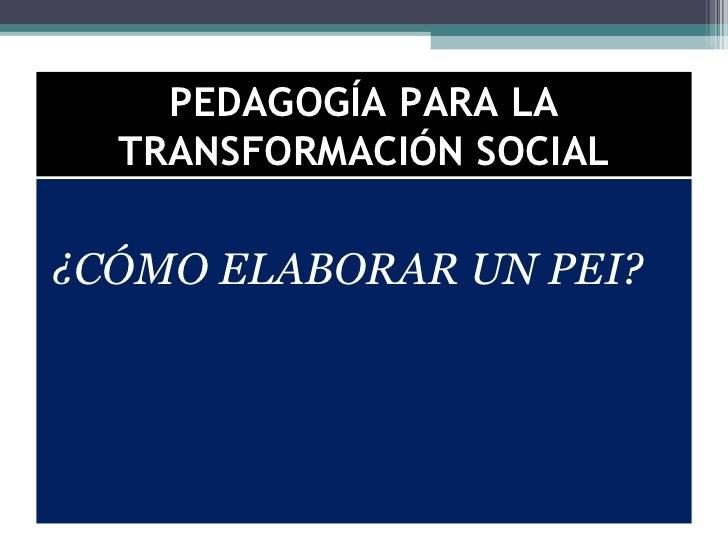 PEDAGOGÍA PARA LA  TRANSFORMACIÓN SOCIAL¿CÓMO ELABORAR UN PEI?