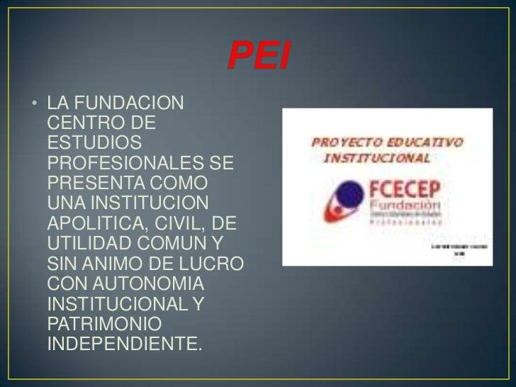 • LA FUNDACION  CENTRO DE  ESTUDIOS  PROFESIONALES SE  PRESENTA COMO  UNA INSTITUCION  APOLITICA, CIVIL, DE  UTILIDAD COMU...