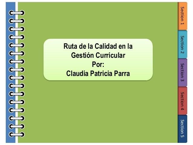 Section 1 Section 2 Section 3  Ruta de la Calidad en la Gestión Curricular Por: Claudia Patricia Parra  Section 4 Section ...